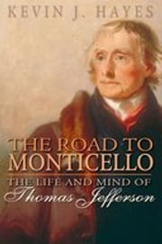 The Road to Monticello: The Life and Mind of Thomas Jefferson ebook by Kevin J. Hayes