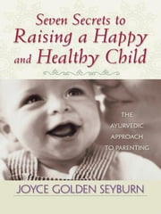 Seven Secrets to Raising a Happy and Healthy Child ebook by Joyce Golden Seyburn