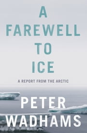 A Farewell to Ice - A Report from the Arctic ebook by Peter Wadhams