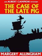 The Case of the Late Pig (Albert Campion #8) ebook by Margery Allingham