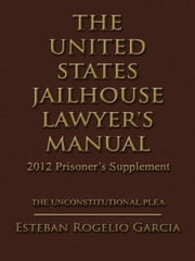 THE UNITED STATES JAILHOUSE LAWYER'S MANUAL / 2012 PRISONER'S SUPPLEMENT - THE UNCONSTITUTIONAL PLEA ebook by Esteban Rogelio Garcia