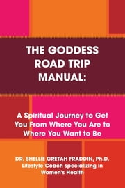 The Goddess Road Trip Manual: A Spiritual Journey to Get You from Where You Are to Where You Want to Be: Lifestyle Coach Specializing in Women's Health ebook by Dr. Shellie Gretah Fraddin Ph.D.