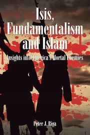 Isis, Fundamentalism and Islam - Insights into America's Mortal Enemies ebook by Peter J. Riga