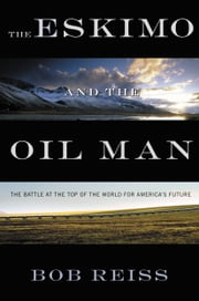 The Eskimo and The Oil Man - The Battle at the Top of the World for America's Future ebook by Bob Reiss