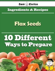 10 Ways to Use Flax Seeds (Recipe Book) ebook by Vanna Dawkins,Sam Enrico