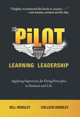 The Pilot--Learning Leadership: Applying Supersonic Jet Flying Principles to Business and Life ebook by Bill Hensley; Colleen Hensley