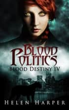 Blood Politics (Blood Destiny 4) ebook by Helen Harper
