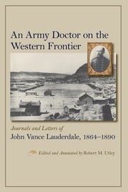 An Army Doctor on the Western Frontier - Journals and Letters of John Vance Lauderdale, 1864-1890 ebook by Robert M. Utley