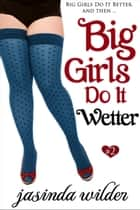 Big Girls Do It Wetter (Book 2) ebook by Jasinda Wilder