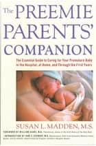 The Preemie Parents' Companion - The Essential Guide to Caring for Your Premature Baby in the Hospital, at Home, and Through the First Years ebook by