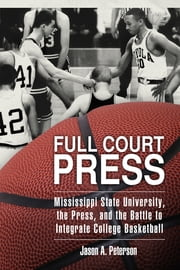 Full Court Press - Mississippi State University, the Press, and the Battle to Integrate College Basketball ebook by Jason A. Peterson