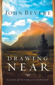 Drawing Near - A Life of Intimacy with God ebook by John Bevere