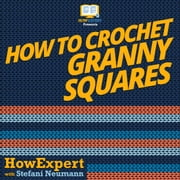 How To Crochet Granny Squares audiobook by HowExpert, Stefani Neumann