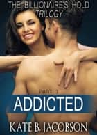Addicted (The Billionaire's Hold trilogy, parts 56) ebook by Kate B. Jacobson
