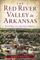 The Red River Valley in Arkansas: Gateway to the Southwest ebook by Robin Cole-Jett