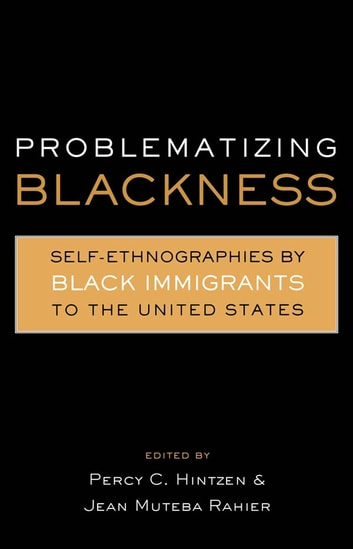 Problematizing Blackness - Self Ethnographies by Black Immigrants to the United States ebook by Jean Muteba Rahier,Percy Hintzen