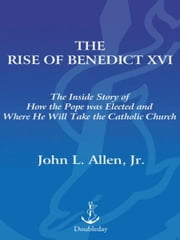 The Rise of Benedict XVI - The Inside Story of How the Pope was Elected and Where He Will Take the Catholic Church ebook by John L. Allen, Jr.