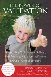 The Power of Validation - Arming Your Child Against Bullying, Peer Pressure, Addiction, Self-Harm, and Out-of-Control Emotions ebook by Melissa Cook, LPC,Shari Y. Manning, PhD,Karyn D. Hall, PhD