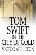 Tom Swift in the City of Gold - Or, Marvelous Adventures Underground ebook by Victor Appleton