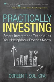 Practically Investing - Smart Investment Techniques Your Neighbour Doesn'T Know ebook by Coreen T. Sol