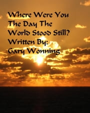 Where Were You The Day The World Stood Still ebook by Gary Wonning