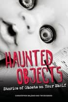 Haunted Objects - Stories of Ghosts on Your Shelf ebook by Christopher Balzano, Tim Weisberg