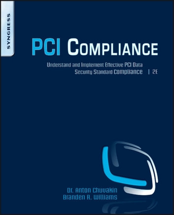 PCI Compliance - Understand and Implement Effective PCI Data Security Standard Compliance ebook by Branden R. Williams,Anton Chuvakin, Ph.D., Stony Brook University, Stony Brook, NY.