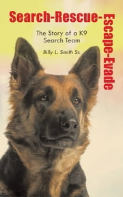 Search-Rescue-Escape-Evade - The Story of a K9 Search Team ebook by Billy L. Smith Sr.