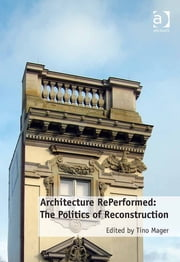 Architecture RePerformed: The Politics of Reconstruction ebook by Dr Tino Mager