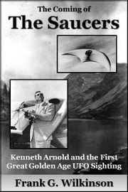 The Coming of the Saucers: Kenneth Arnold and the First Great Golden Age UFO Sighting ebook by Frank G. Wilkinson