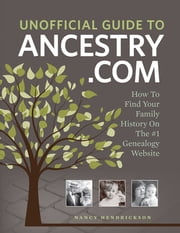 Unofficial Guide to Ancestry.com - How to Find Your Family History on the No. 1 Genealogy Website ebook by Nancy Hendrickson