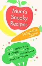 Mum's Sneaky Recipes - 200 creative ways to smuggle fruit and vegetables into delicious meals for children ebook by Samantha Quinn