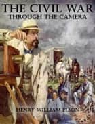 The Civil War Through the Camera ebook by Henry William Elson