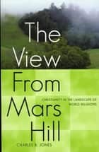The View From Mars Hill - Christianity in the Landscape of World Religions ebook by Charles B. Jones