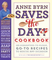 Anne Byrn Saves the Day! Cookbook - 125 Guaranteed-to-Please, Go-To Recipes to Rescue Any Occasion ebook by Anne Byrn
