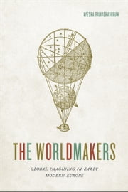 The Worldmakers - Global Imagining in Early Modern Europe ebook by Ayesha Ramachandran