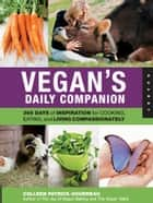 Vegan's Daily Companion: 365 Days of Inspiration for Cooking, Eating, and Living Compassionately - 365 Days of Inspiration for Cooking, Eating, and Living Compassionately ebook by Colleen Patrick-Goudreau
