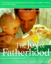 The Joy of Fatherhood, Expanded 2nd Edition - The First Twelve Months ebook by Marcus Jacob Goldman