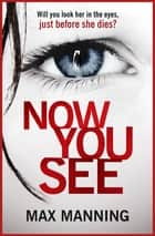 Now You See - A gripping serial killer thriller that will have you hooked ebook by Max Manning