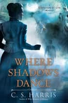 Where Shadows Dance ebook by C.S. Harris