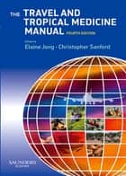 The Travel and Tropical Medicine Manual E-Book ebook by Christopher A. Sanford, MD, MPH,...