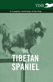 The Tibetan Spaniel - A Complete Anthology of the Dog ebook by Various Authors