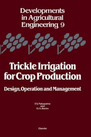 Trickle Irrigation for Crop Production: Design, Operation and Management ebook by Nakayama, F.S.