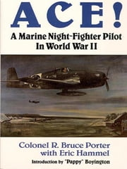 Ace!: A Marine Night-Fighter In World War II ebook by Colonel R. Bruce Porter with Eric Hammel