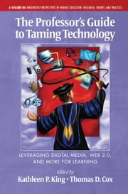 The Professor's Guide to Taming Technology - Leveraging Digital Media, Web 2.0 and More for Learning ebook by Kathleen P. King,Thomas D. Cox