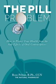 The Pill Problem - How to Protect Your Health from the Side Effects of Oral Contraceptives ebook by Ross Pelton