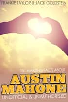 101 Amazing Facts about Austin Mahone ebook by Jack Goldstein