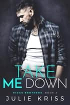 Take Me Down - Riggs Brothers, #2 ebook by Julie Kriss