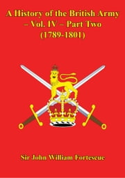 A History Of The British Army – Vol. IV – Part Two (1789-1801) ebook by Hon. Sir John William Fortescue