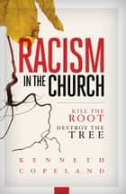 Racism in the Church - Kill the Root Destroy the Tree ebook by Copeland, Kenneth